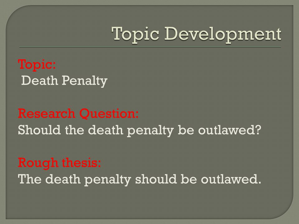Topic: Death Penalty Research Question: Should the death penalty be outlawed? Rough thesis: The death penalty should be outlawed.
