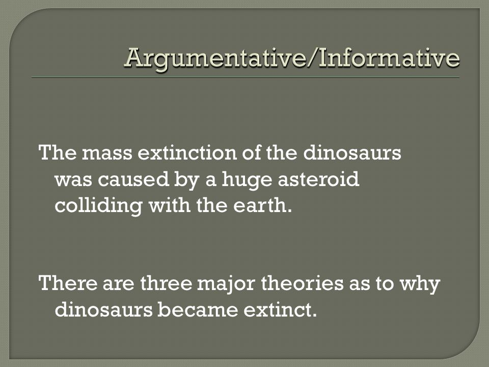 The mass extinction of the dinosaurs was caused by a huge asteroid colliding with the earth. There are three major theories as to why dinosaurs became