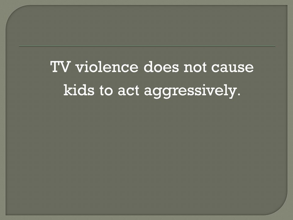  TV violence does not cause  kids to act aggressively.