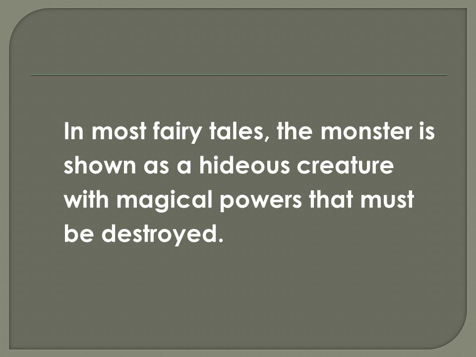 In most fairy tales, the monster is shown as a hideous creature with magical powers that must be destroyed.