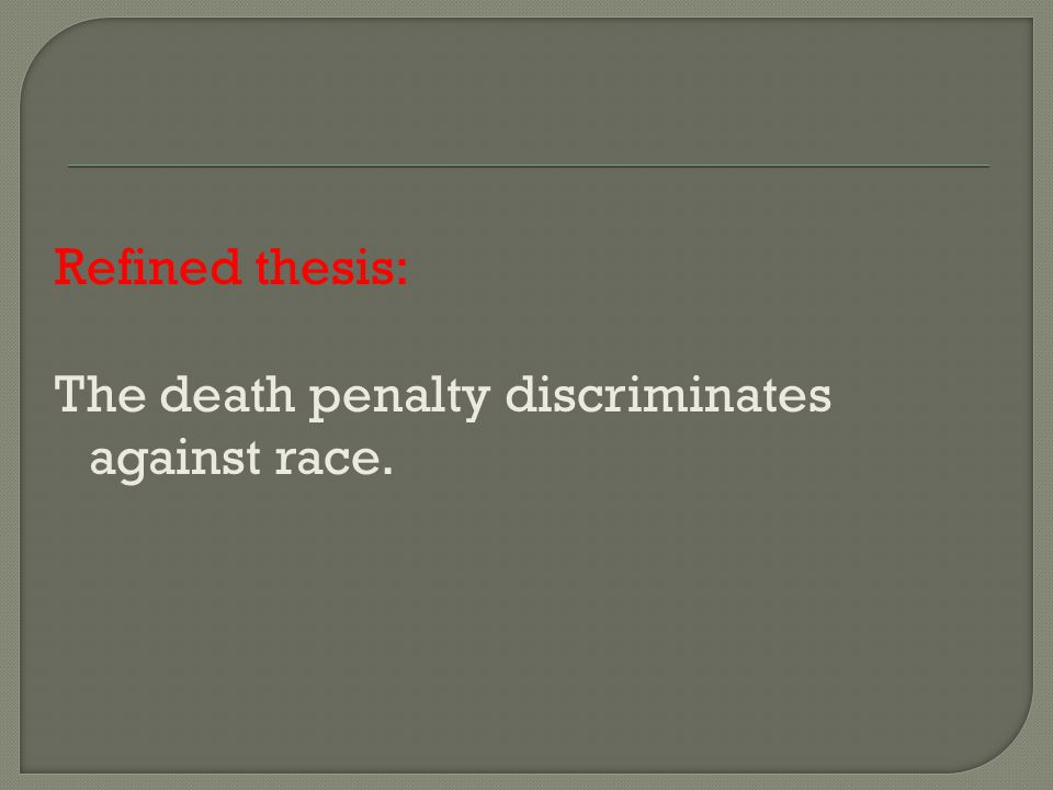 Refined thesis: The death penalty discriminates against race.