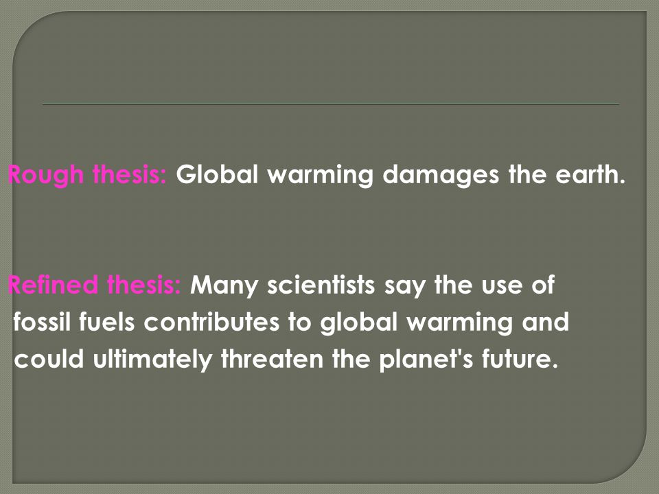 Rough thesis: Global warming damages the earth. Refined thesis: Many scientists say the use of fossil fuels contributes to global warming and could ul