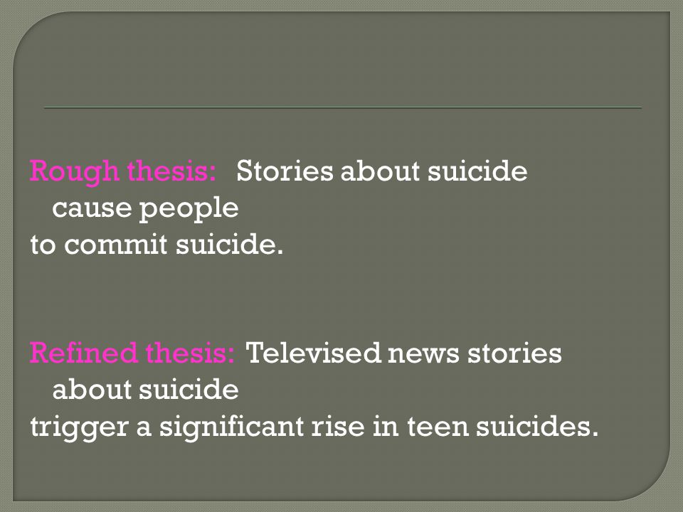 Rough thesis: Stories about suicide cause people to commit suicide. Refined thesis: Televised news stories about suicide trigger a significant rise in