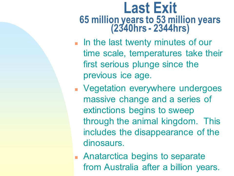 Last Exit 65 million years to 53 million years (2340hrs - 2344hrs) n In the last twenty minutes of our time scale, temperatures take their first serious plunge since the previous ice age.