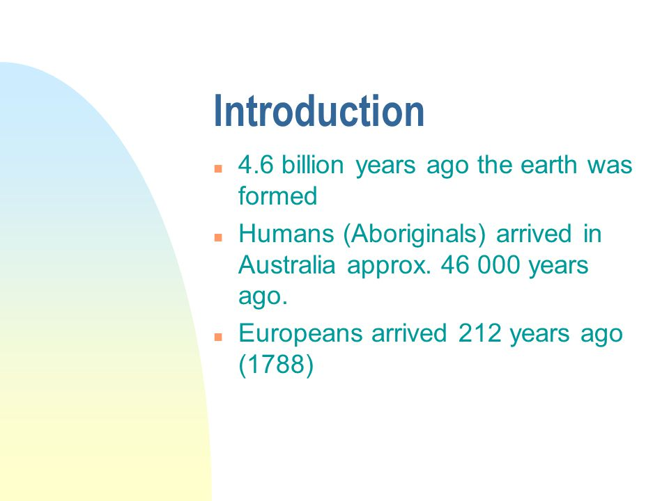 Introduction n 4.6 billion years ago the earth was formed n Humans (Aboriginals) arrived in Australia approx.