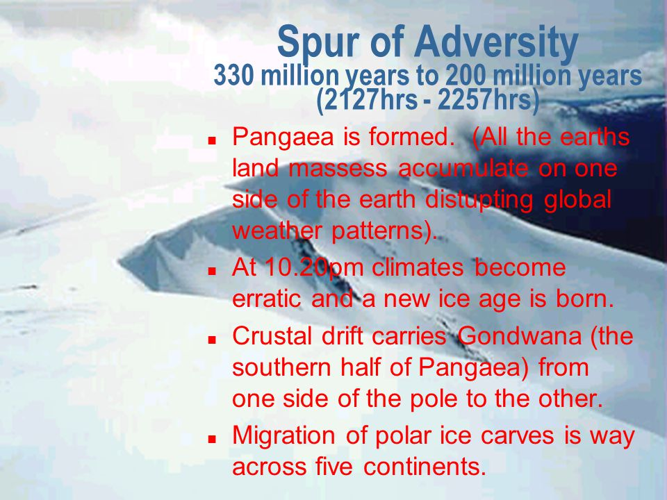 Spur of Adversity 330 million years to 200 million years (2127hrs - 2257hrs) n Pangaea is formed.