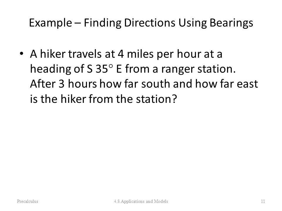 Example – Finding Directions Using Bearings A hiker travels at 4 miles per hour at a heading of S 35° E from a ranger station. After 3 hours how far s