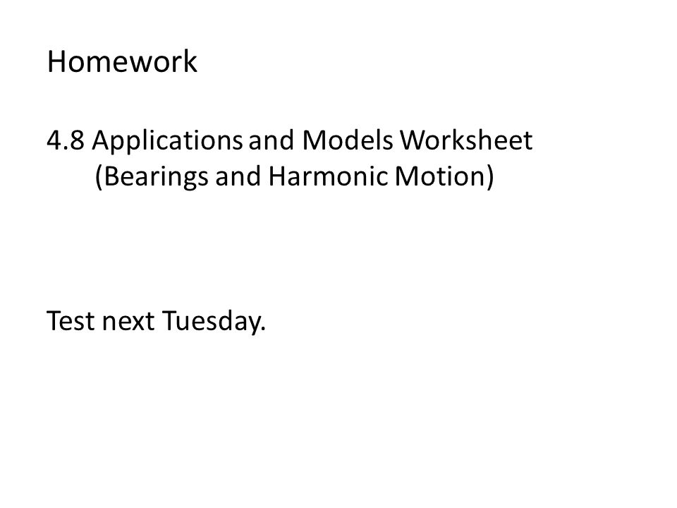 Homework 4.8 Applications and Models Worksheet (Bearings and Harmonic Motion) Test next Tuesday.