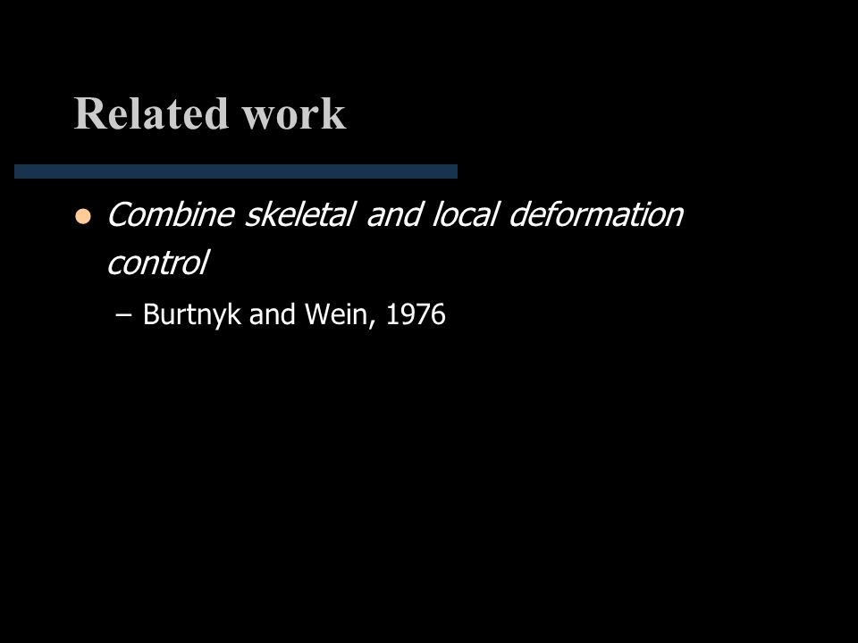 Related work Combine skeletal and local deformation control –Burtnyk and Wein, 1976