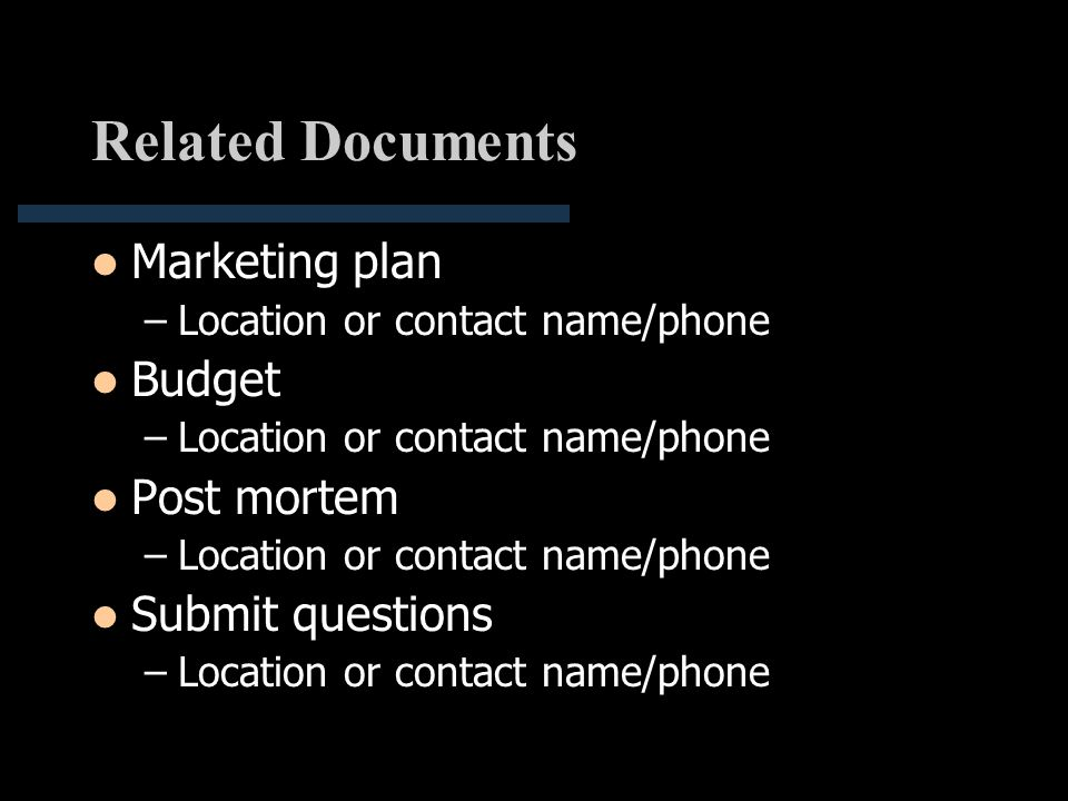 Related Documents Marketing plan –Location or contact name/phone Budget –Location or contact name/phone Post mortem –Location or contact name/phone Su