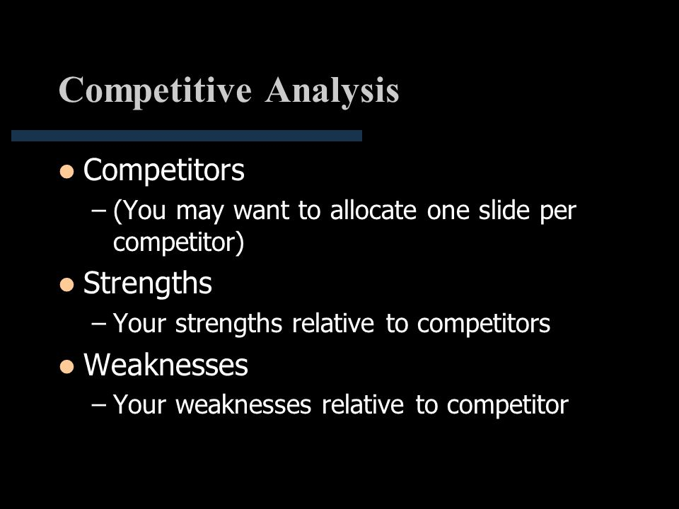 Competitive Analysis Competitors –(You may want to allocate one slide per competitor) Strengths –Your strengths relative to competitors Weaknesses –Yo