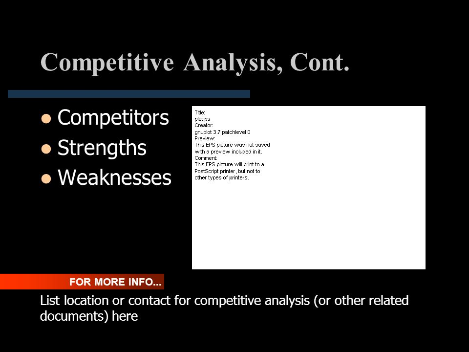 Competitive Analysis, Cont. Competitors Strengths Weaknesses FOR MORE INFO... List location or contact for competitive analysis (or other related docu
