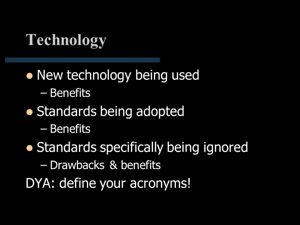 Technology New technology being used –Benefits Standards being adopted –Benefits Standards specifically being ignored –Drawbacks & benefits DYA: defin