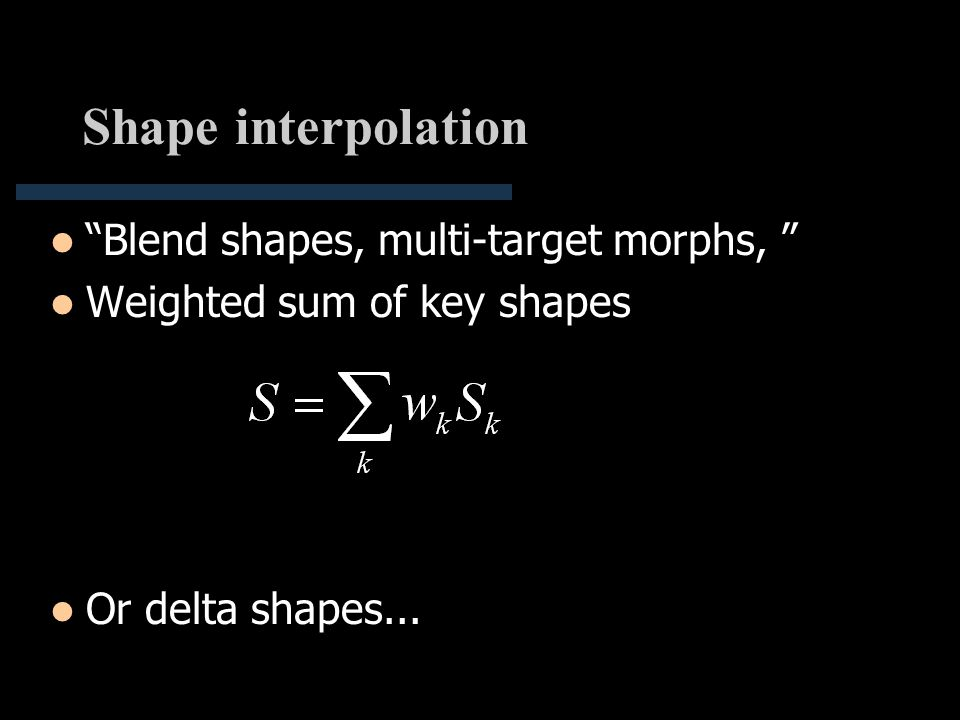 """Shape interpolation """"Blend shapes, multi-target morphs, """" Weighted sum of key shapes Or delta shapes..."""