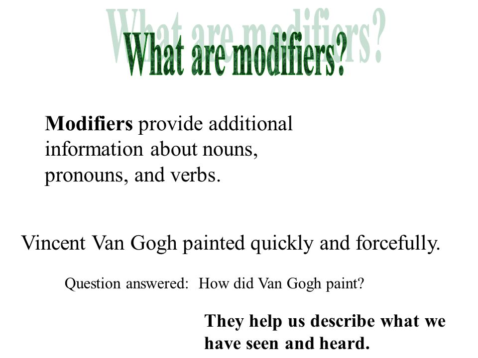 Modifiers provide additional information about nouns, pronouns, and verbs. They help us describe what we have seen and heard. Vincent Van Gogh painted