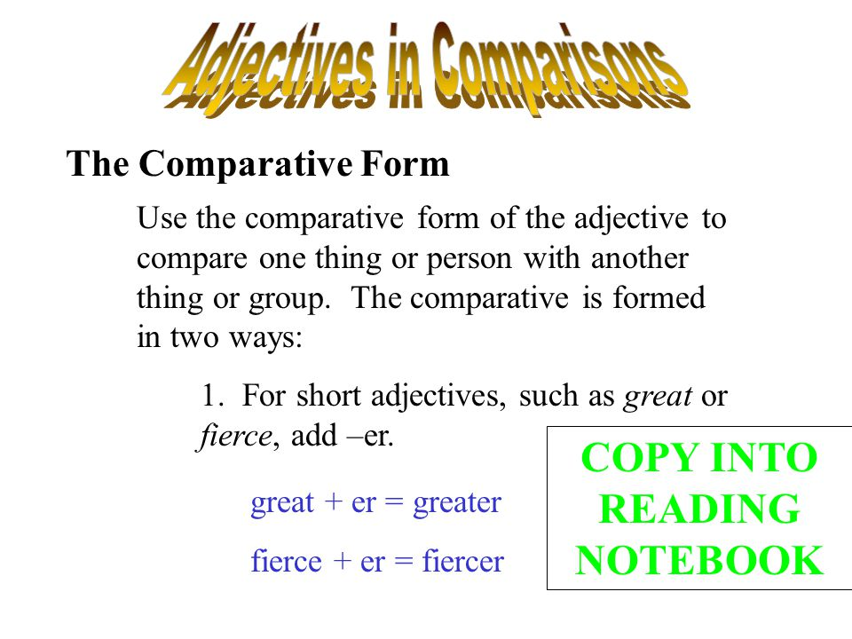 The Comparative Form Use the comparative form of the adjective to compare one thing or person with another thing or group. The comparative is formed i