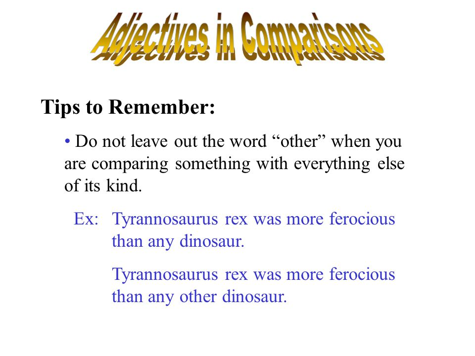 """Tips to Remember: Do not leave out the word """"other"""" when you are comparing something with everything else of its kind. Ex:Tyrannosaurus rex was more f"""