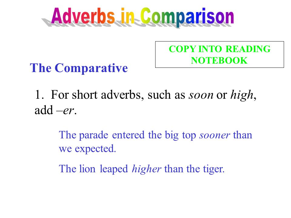 The Comparative 1. For short adverbs, such as soon or high, add –er. The parade entered the big top sooner than we expected. The lion leaped higher th
