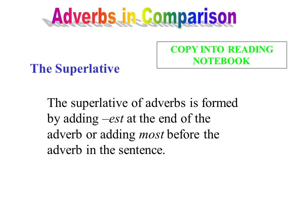 The Superlative The superlative of adverbs is formed by adding –est at the end of the adverb or adding most before the adverb in the sentence. COPY IN