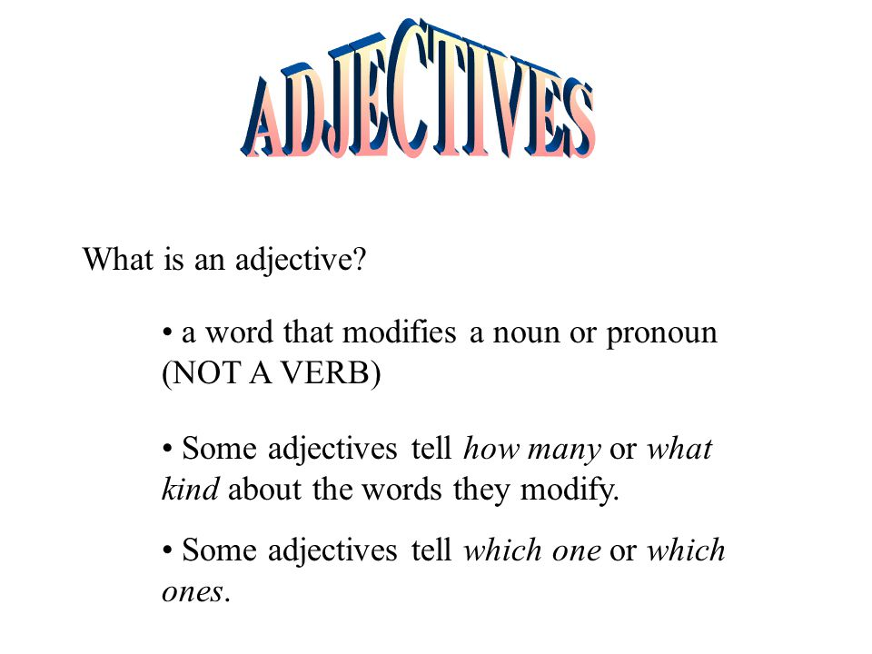 What is an adjective? a word that modifies a noun or pronoun (NOT A VERB) Some adjectives tell how many or what kind about the words they modify. Some