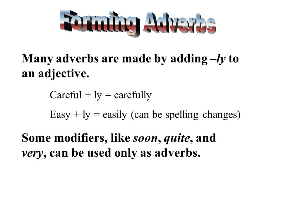 Many adverbs are made by adding –ly to an adjective. Careful + ly = carefully Easy + ly = easily (can be spelling changes) Some modifiers, like soon,