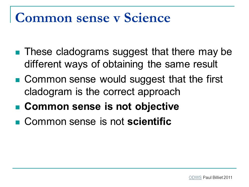 Common sense v Science These cladograms suggest that there may be different ways of obtaining the same result Common sense would suggest that the first cladogram is the correct approach Common sense is not objective Common sense is not scientific ODWSODWS Paul Billiet 2011