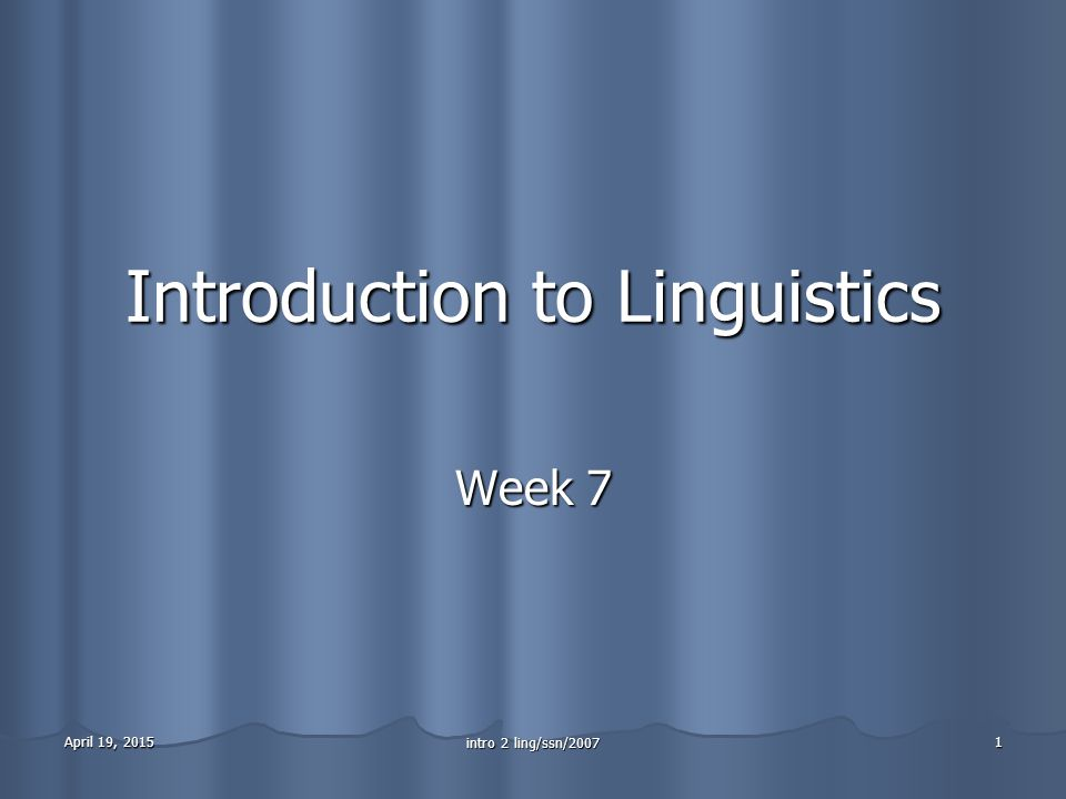 April 19, 2015April 19, 2015April 19, 2015 intro 2 ling/ssn/2007 1 Introduction to Linguistics Week 7