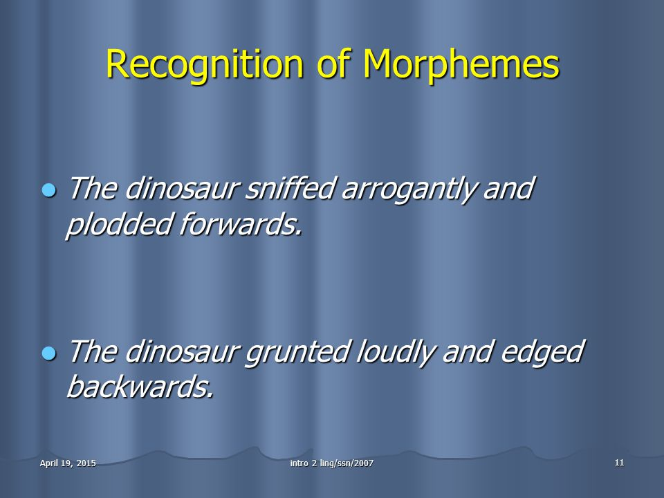 intro 2 ling/ssn/2007 11 April 19, 2015April 19, 2015April 19, 2015 Recognition of Morphemes The dinosaur sniffed arrogantly and plodded forwards.