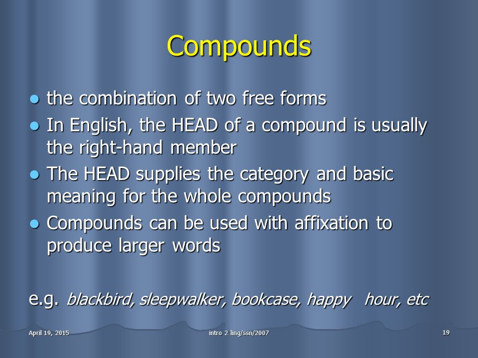 intro 2 ling/ssn/2007 19 April 19, 2015April 19, 2015April 19, 2015 Compounds the combination of two free forms the combination of two free forms In English, the HEAD of a compound is usually the right-hand member In English, the HEAD of a compound is usually the right-hand member The HEAD supplies the category and basic meaning for the whole compounds The HEAD supplies the category and basic meaning for the whole compounds Compounds can be used with affixation to produce larger words Compounds can be used with affixation to produce larger words e.g.
