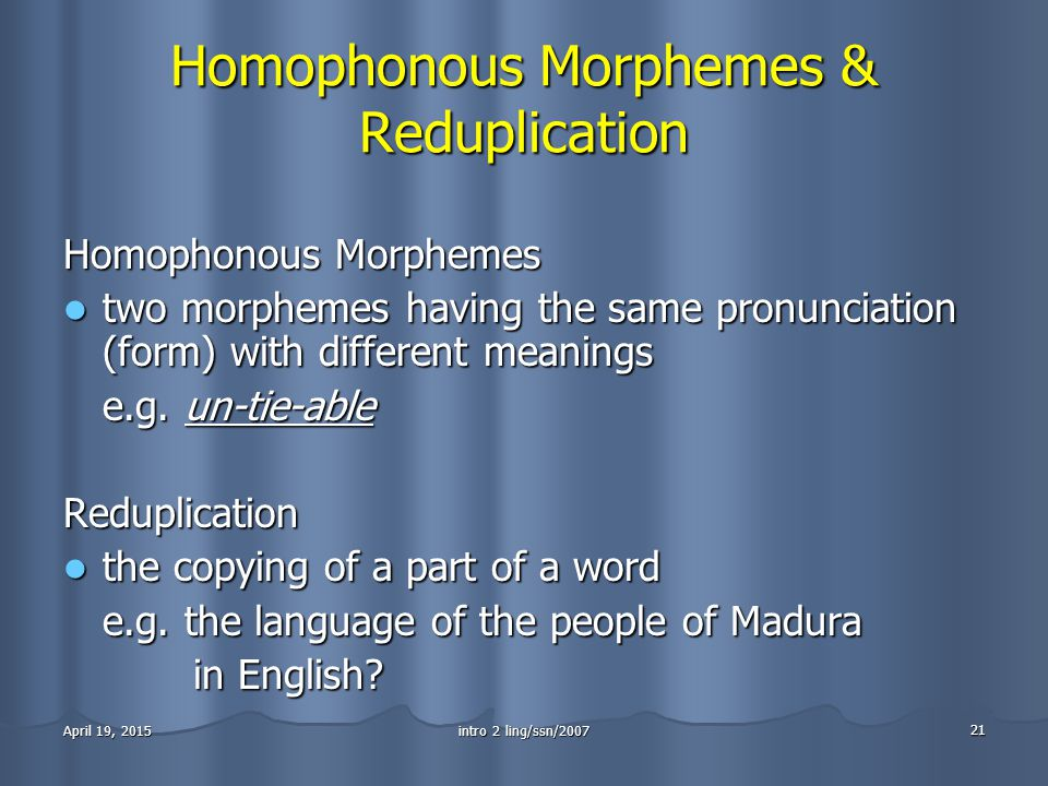 intro 2 ling/ssn/2007 21 April 19, 2015April 19, 2015April 19, 2015 Homophonous Morphemes & Reduplication Homophonous Morphemes two morphemes having the same pronunciation (form) with different meanings two morphemes having the same pronunciation (form) with different meanings e.g.