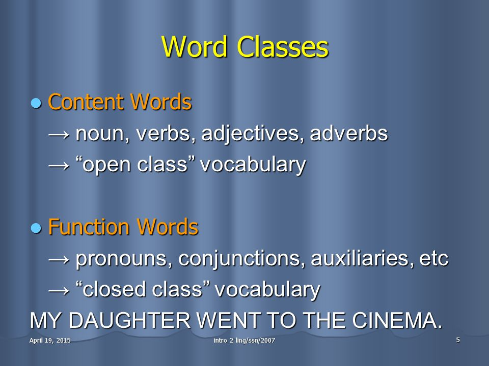 intro 2 ling/ssn/2007 5 April 19, 2015April 19, 2015April 19, 2015 Word Classes Content Words Content Words → noun, verbs, adjectives, adverbs → open class vocabulary Function Words Function Words → pronouns, conjunctions, auxiliaries, etc → closed class vocabulary MY DAUGHTER WENT TO THE CINEMA.