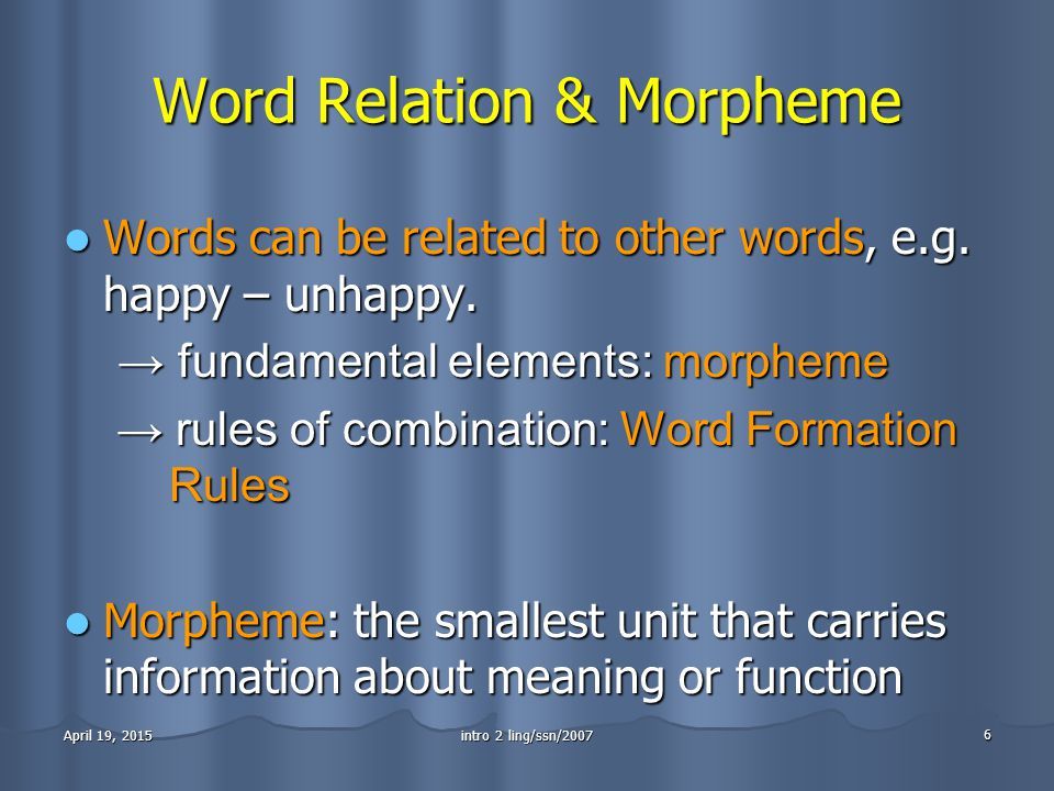 intro 2 ling/ssn/2007 6 April 19, 2015April 19, 2015April 19, 2015 Word Relation & Morpheme Words can be related to other words, e.g.