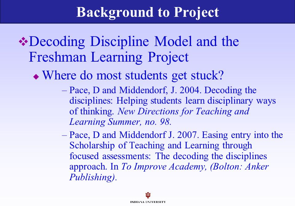  Decoding Discipline Model and the Freshman Learning Project  Where do most students get stuck? –Pace, D and Middendorf, J. 2004. Decoding the disci