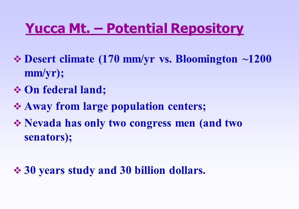Yucca Mt. – Potential Repository  Desert climate (170 mm/yr vs. Bloomington ~1200 mm/yr);  On federal land;  Away from large population centers; 