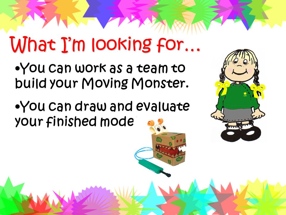 We are learning to … Work as a team to build our Moving Monster Draw and evaluate our finished model