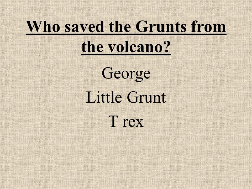 Who saved the Grunts from the volcano George Little Grunt T rex