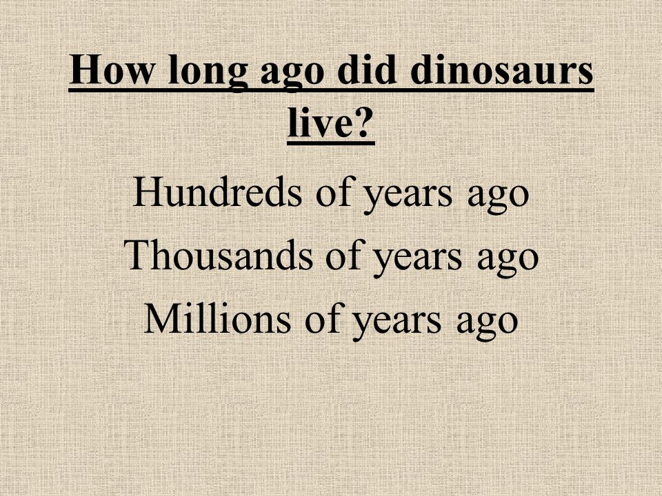 How long ago did dinosaurs live Hundreds of years ago Thousands of years ago Millions of years ago
