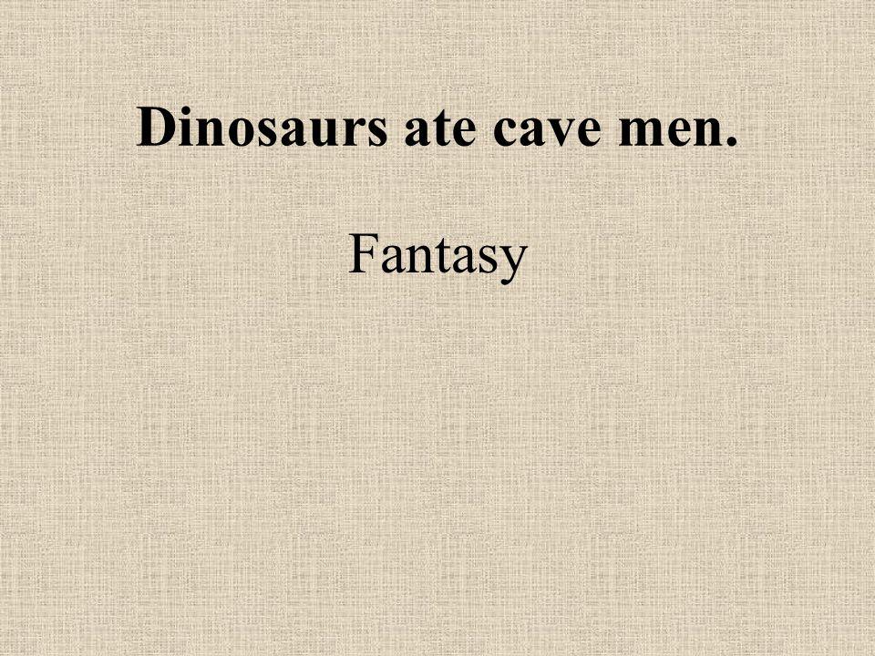 Dinosaurs ate cave men. Fantasy