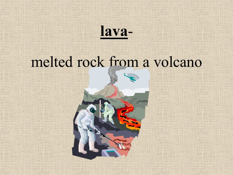 lava- melted rock from a volcano