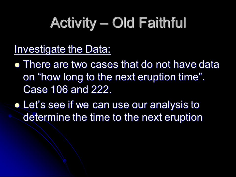 Activity – Old Faithful Investigate the Data: There are two cases that do not have data on how long to the next eruption time .
