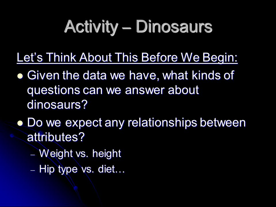 Activity – Dinosaurs Let's Think About This Before We Begin: Given the data we have, what kinds of questions can we answer about dinosaurs.