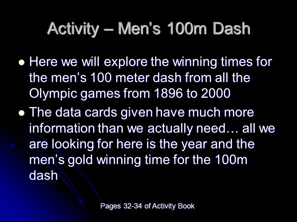 Activity – Men's 100m Dash Here we will explore the winning times for the men's 100 meter dash from all the Olympic games from 1896 to 2000 Here we will explore the winning times for the men's 100 meter dash from all the Olympic games from 1896 to 2000 The data cards given have much more information than we actually need… all we are looking for here is the year and the men's gold winning time for the 100m dash The data cards given have much more information than we actually need… all we are looking for here is the year and the men's gold winning time for the 100m dash Pages 32-34 of Activity Book