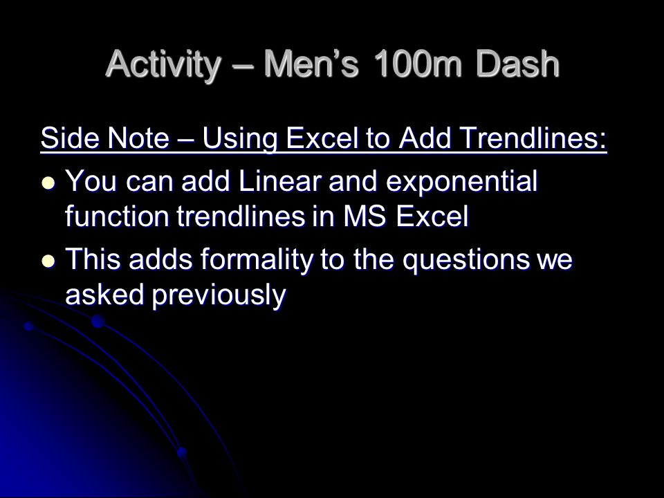 Activity – Men's 100m Dash Side Note – Using Excel to Add Trendlines: You can add Linear and exponential function trendlines in MS Excel You can add Linear and exponential function trendlines in MS Excel This adds formality to the questions we asked previously This adds formality to the questions we asked previously