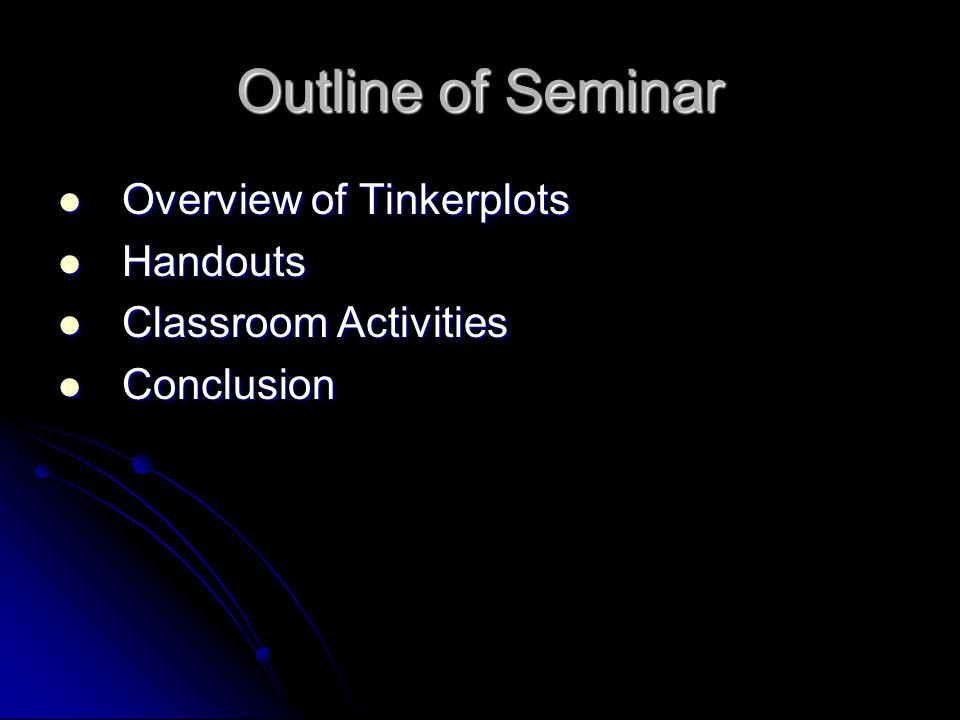 Outline of Seminar Overview of Tinkerplots Overview of Tinkerplots Handouts Handouts Classroom Activities Classroom Activities Conclusion Conclusion