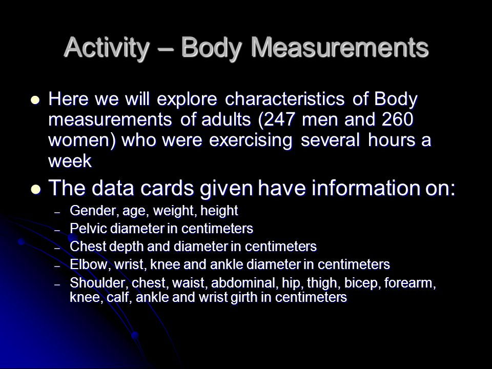 Activity – Body Measurements Here we will explore characteristics of Body measurements of adults (247 men and 260 women) who were exercising several hours a week Here we will explore characteristics of Body measurements of adults (247 men and 260 women) who were exercising several hours a week The data cards given have information on: The data cards given have information on: – Gender, age, weight, height – Pelvic diameter in centimeters – Chest depth and diameter in centimeters – Elbow, wrist, knee and ankle diameter in centimeters – Shoulder, chest, waist, abdominal, hip, thigh, bicep, forearm, knee, calf, ankle and wrist girth in centimeters