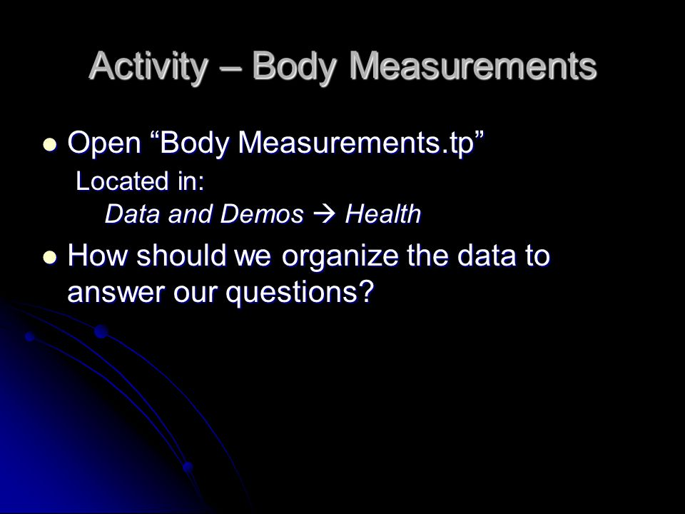 Activity – Body Measurements Open Body Measurements.tp Located in: Data and Demos  Health Open Body Measurements.tp Located in: Data and Demos  Health How should we organize the data to answer our questions.
