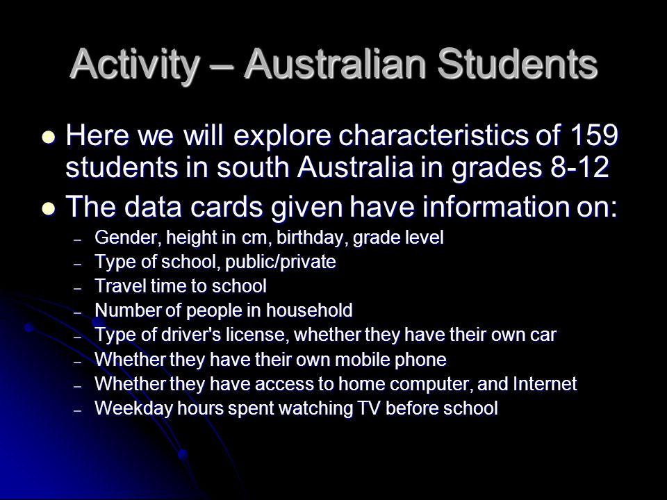 Activity – Australian Students Here we will explore characteristics of 159 students in south Australia in grades 8-12 Here we will explore characteristics of 159 students in south Australia in grades 8-12 The data cards given have information on: The data cards given have information on: – Gender, height in cm, birthday, grade level – Type of school, public/private – Travel time to school – Number of people in household – Type of driver s license, whether they have their own car – Whether they have their own mobile phone – Whether they have access to home computer, and Internet – Weekday hours spent watching TV before school