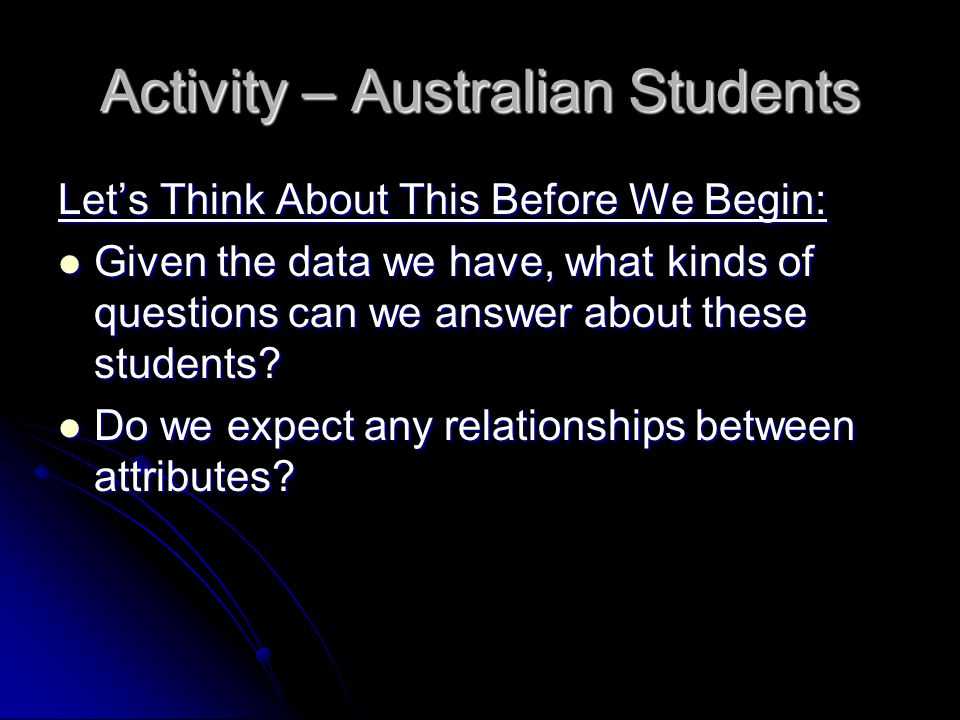 Activity – Australian Students Let's Think About This Before We Begin: Given the data we have, what kinds of questions can we answer about these students.