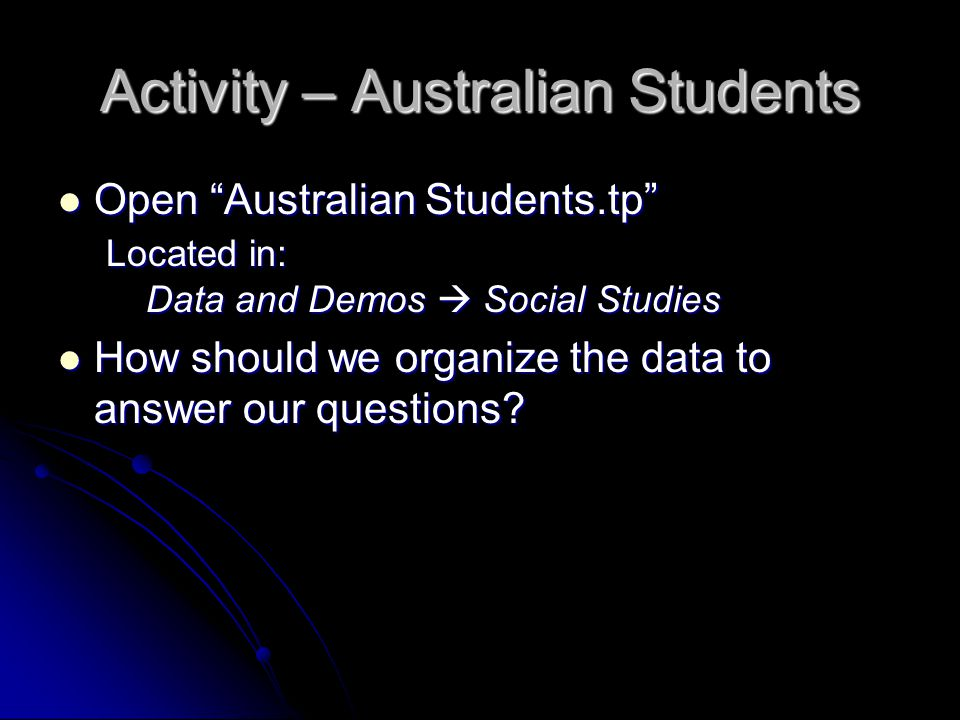Activity – Australian Students Open Australian Students.tp Located in: Data and Demos  Social Studies Open Australian Students.tp Located in: Data and Demos  Social Studies How should we organize the data to answer our questions.