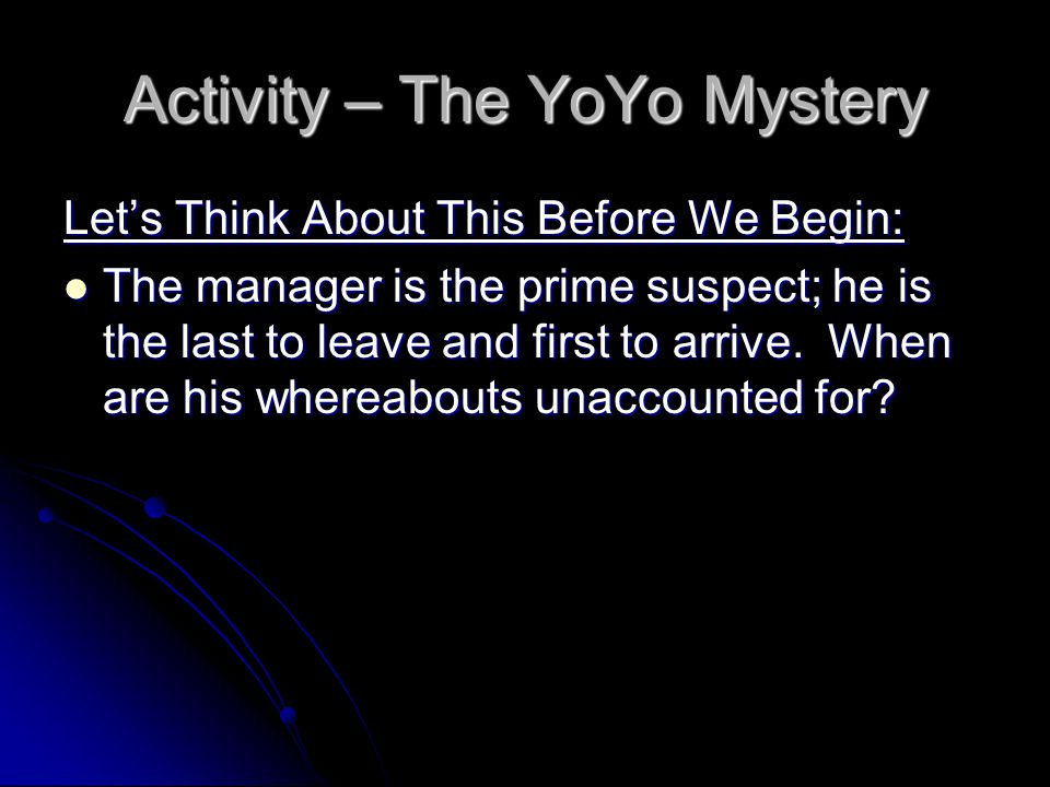 Activity – The YoYo Mystery Let's Think About This Before We Begin: The manager is the prime suspect; he is the last to leave and first to arrive.